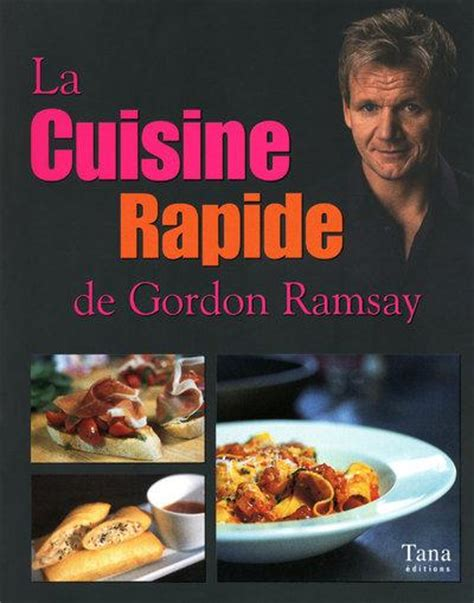 livre la cuisine rapide de gordon ramsay gordon ramsay