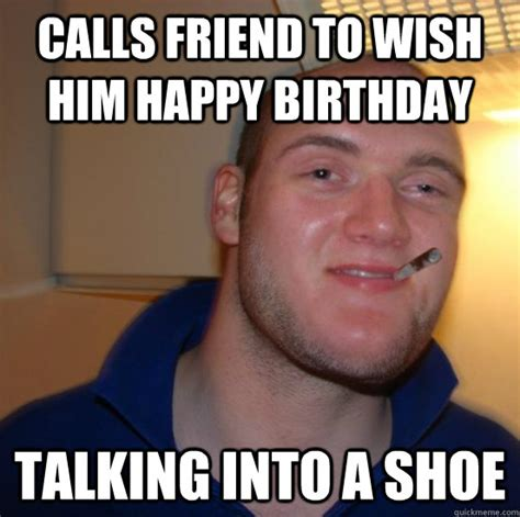 Friend Birthday Meme - calls friend to wish him happy birthday talking into a shoe good 10 guy greg quickmeme