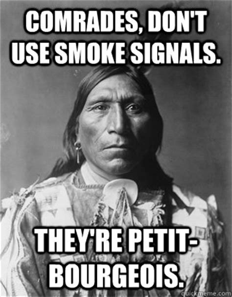 Smoke Signals Meme - comrades don t use smoke signals they re petit bourgeois native american quickmeme