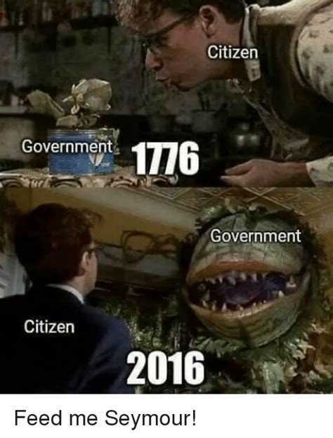 Feed Me Seymour Meme - citizen government 1776 government citizen 2016 feed me