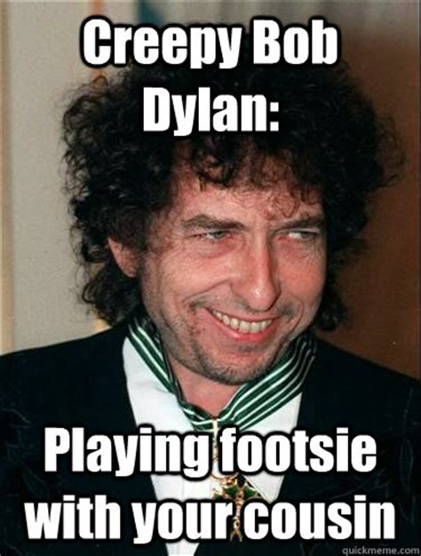 Cousin Memes - creepy bob dylan playing footsie with your cousin