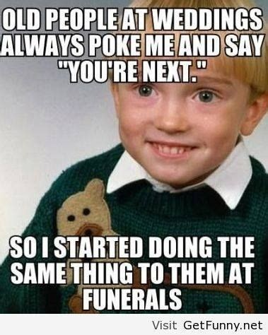 Old People Meme - old people at weddings always poke me and say you re next so i started doing the same thing to