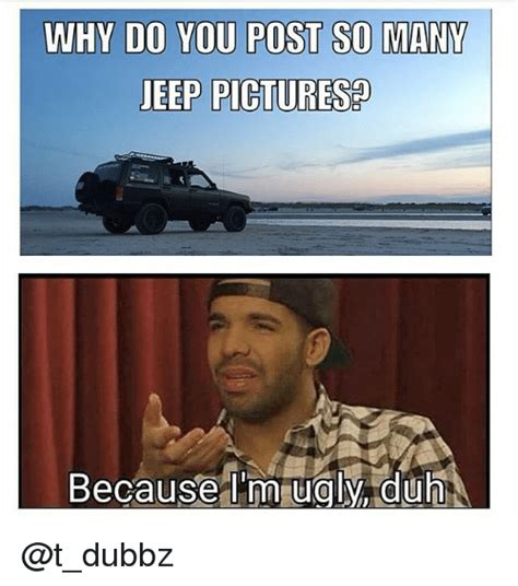 Why Would You Post That Meme - why do you post so many jeep pictures because im ugly a iduh ugly meme on sizzle