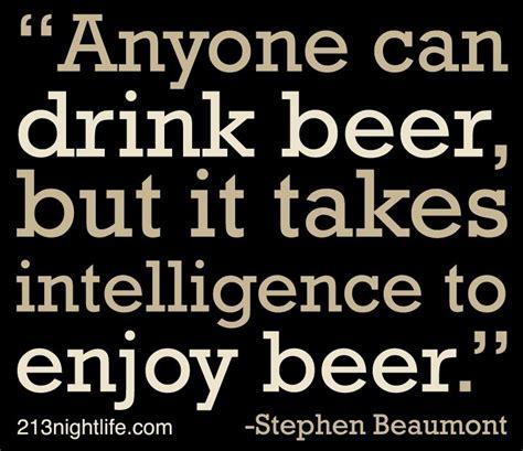 drink beer   takes intelligence  enjoy
