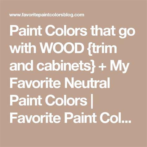 favorite paint colors paint colors that go with wood paint colors that go with wood trim and cabinets my