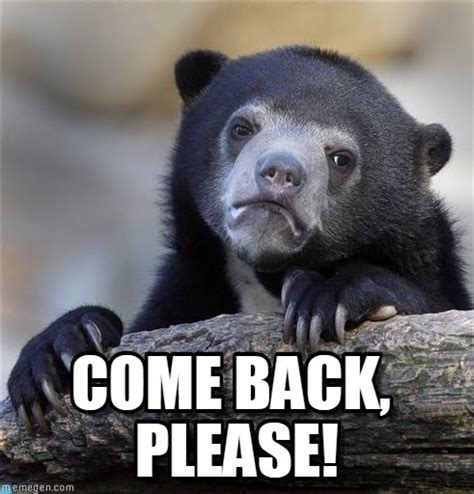 Come Back To Me Meme - come back please confession bear meme on memegen