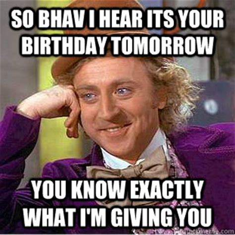 Birthday Tomorrow Meme - so bhav i hear its your birthday tomorrow you know exactly what i m giving you condescending