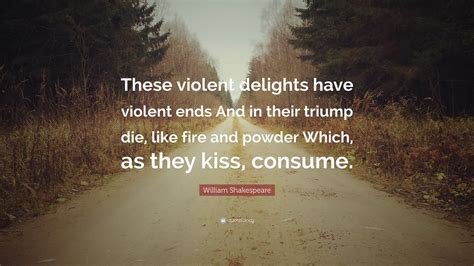 """""""these Violent Delights Have"""
