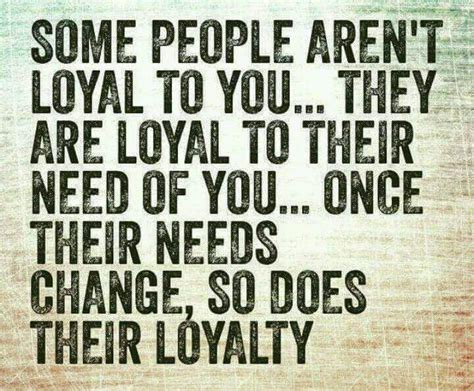 some aren t loyal to you they are loyal to their
