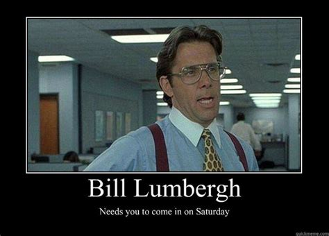 Lumberg Meme - bill lumbergh needs you to come in on saturday demotivational poster
