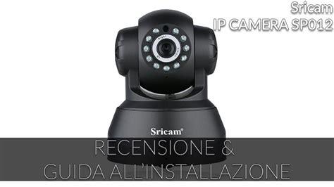recensione  guida allinstallazione  sricam ip camera