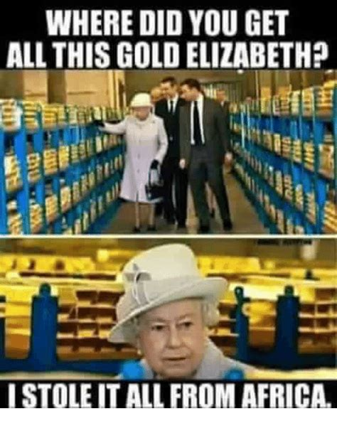 Gold Memes - where did you get all this gold elizabeth istole it all from africa africa meme on sizzle