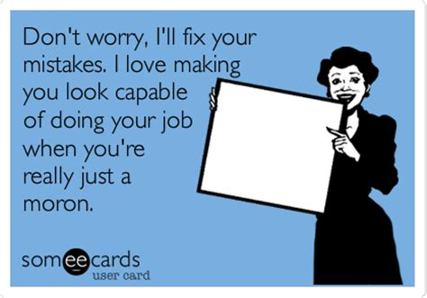 Don't worry, I'll fix your mistakes. I love making you look capable of doing your job when you