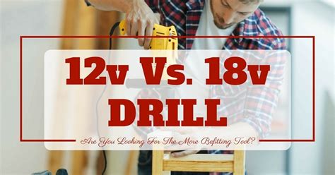 12v Vs 18v Drill Are You Looking For The More Befitting Tool?