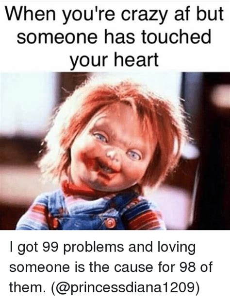 Your Crazy Meme - when you re crazy af but someone has touched your heart i got 99 problems and loving someone is