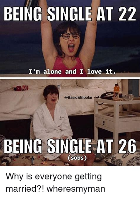 Getting Married Memes - being single at 22 i m alone and i love it being single at 26 sobs why is everyone getting