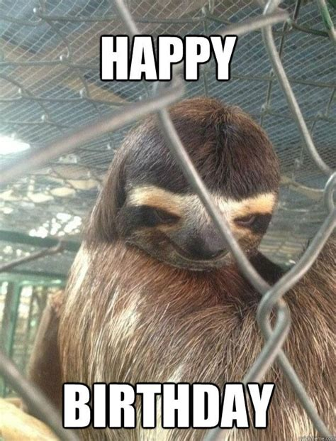 Creepy Sloth Meme - happy birthday creepy sloth quickmeme 4 birthdays pinterest creepy sloth the o jays