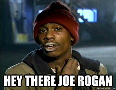 Joe Rogan Memes - hey there joe rogan tyrone biggums quickmeme