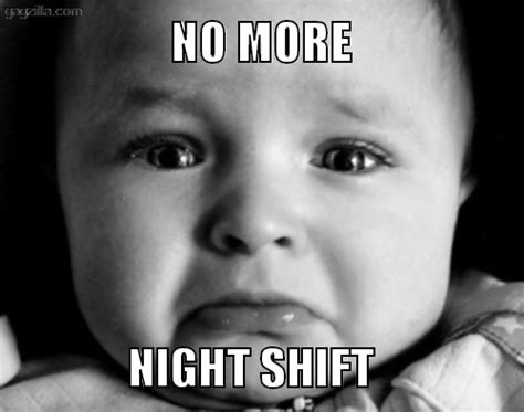 Night Shift Memes - no more night shift 171 gazilla funny memes and pictures funny pinterest funny night and