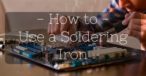 How to Use a Soldering Iron: A Few Simple Tips