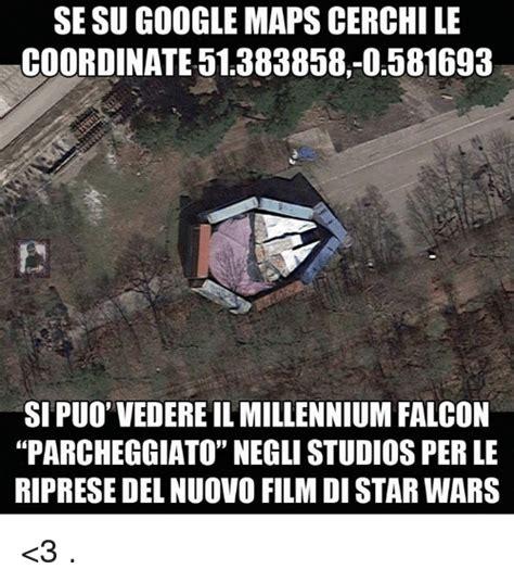 Google Maps Meme - se su google maps cerchile coordinate 51383858 0581693 sipuo vedereilmillennium falcon