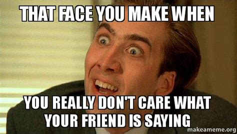 Makes Memes - that face you make when you really don t care what your friend is saying sarcastic nicholas