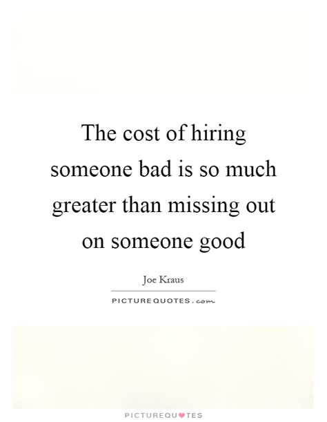 the cost of hiring someone bad is so much greater than