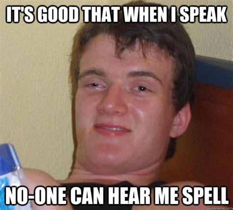 Spell Me Meme - it s good that when i speak no one can hear me spell 10 guy quickmeme