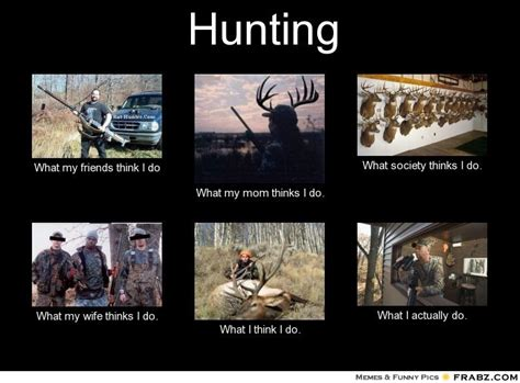 Hunting Meme - hunting what people think i do what i really do perception vs fact