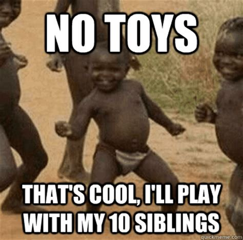 Thats Cool Meme - no toys thats cool ill play with my 10 siblings third world success