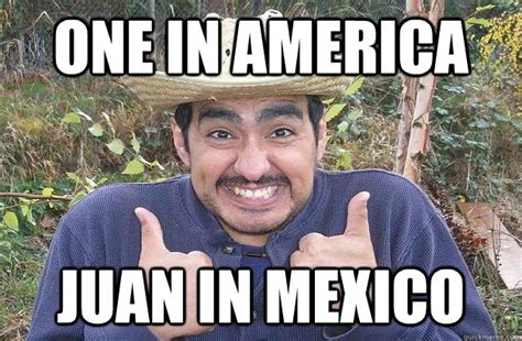 Lazy Mexican Meme - one in america juan in mexico cool story mexican quickmeme