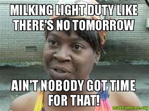 No Time For That Meme - milking light duty like there s no tomorrow ain t nobody got time for that make a meme