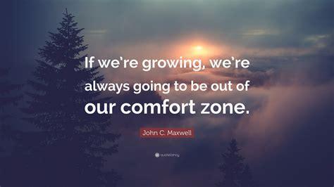 comfort zone c c maxwell quote if we re growing we re always