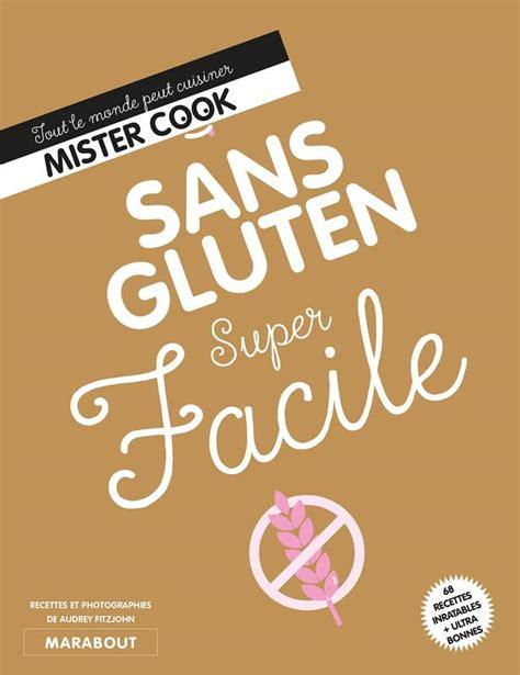 cuisine sans gluten livre livre sans gluten facile tout le monde peut cuisiner mister cook collectif marabout