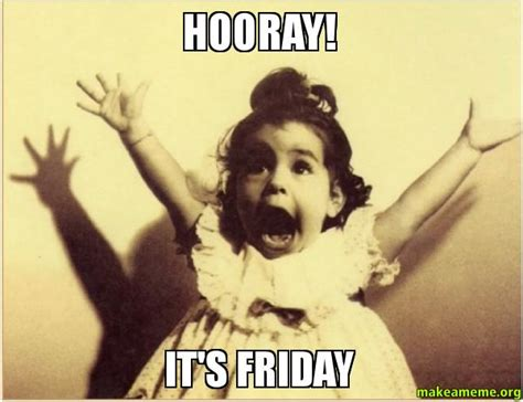 Its Friday Meme Pictures - hooray it s friday make a meme