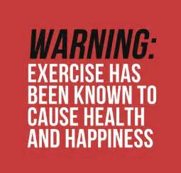 Warning: Exercise has been know to cause <b>health</b> and happiness
