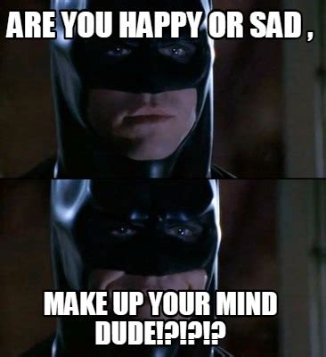 Creat Your Meme - meme creator are you happy or sad make up your mind dude meme generator at memecreator