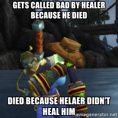 Healer Memes - gets called bad by healer because he died died because helaer didn t heal him first world of