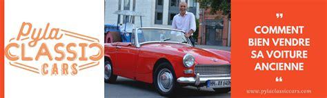 vendre une voiture pour pièces comment bien vendre une voiture ancienne
