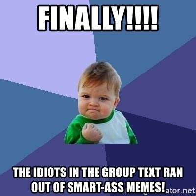 Ass Memes - finally the idiots in the group text ran out of smart ass memes success kid meme generator