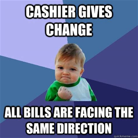 Cashier Memes - cashier gives change all bills are facing the same direction success kid quickmeme
