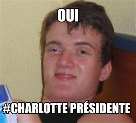 Charlotte Meme - meme creator oui charlotte pr 233 sidente meme generator at memecreator org