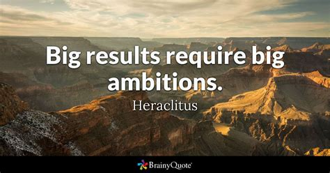big results require big ambitions heraclitus brainyquote