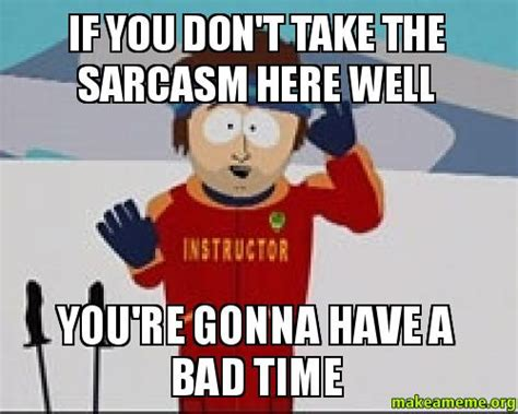 Bad Time Meme Generator - if you don t take the sarcasm here well you re gonna have a bad time make a meme