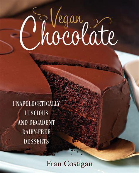 vegan chocolate vegan chocolate unapologetically luscious and decadent dairy free desserts north american
