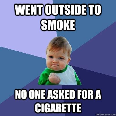 Cigarette Memes - went outside to smoke no one asked for a cigarette success kid quickmeme
