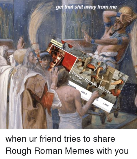 Rough Roman Memes - g et that shit away from me when ur friend tries to share rough roman memes with you friends