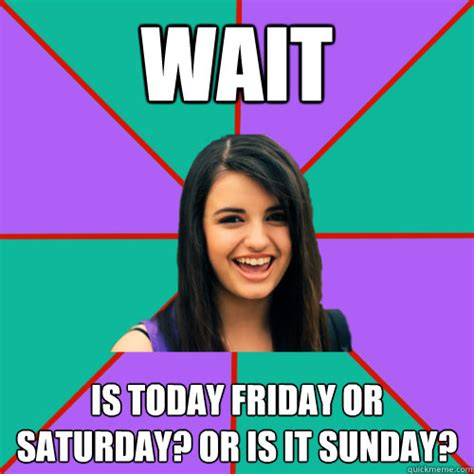 Today Is Friday Meme - wait is today friday or saturday or is it sunday rebecca black quickmeme