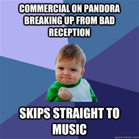 Commercial Memes - commercial on pandora breaking up from bad reception skips straight to music success kid