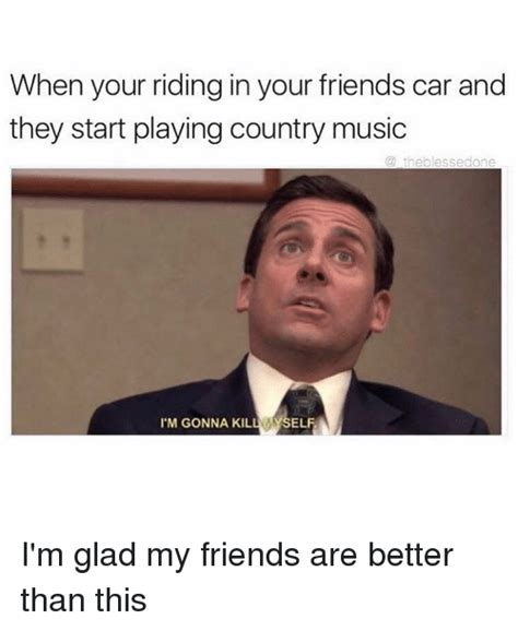 Country Music Memes - when your riding in your friends car and they start playing country music theplessedone i m